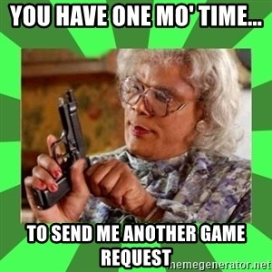 Madea - You have one mo' time... To send me another game request