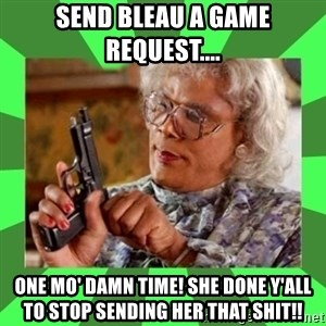 Madea - Send Bleau a game request.... One mo' damn time! She done y'all to stop sending her that shit!!