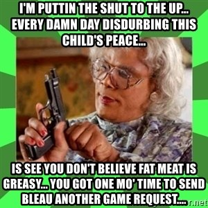Madea - I'M PUTTIN THE SHUT TO THE UP... EVERY DAMN DAY DISDURBING THIS CHILD'S PEACE... IS SEE YOU DON'T BELIEVE FAT MEAT IS GREASY... YOU GOT ONE MO' TIME TO SEND BLEAU ANOTHER GAME REQUEST....