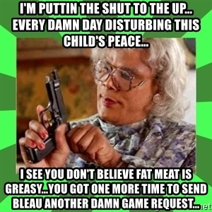 Madea - I'M PUTTIN THE SHUT TO THE UP... EVERY DAMN DAY DISTURBING THIS CHILD'S PEACE... I SEE YOU DON'T BELIEVE FAT MEAT IS GREASY...YOU GOT ONE MORE TIME TO SEND BLEAU ANOTHER DAMN GAME REQUEST...