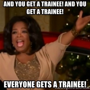 The Giving Oprah - And you get a trainee! and you get a trainee! EveryOne gets a trainee!