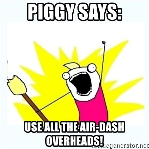 All the things - Piggy says: use all the air-dash overheads!