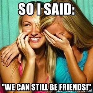 "Laughing Whores - so i said: ""we can still be friends!"""