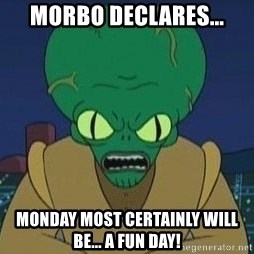 Morbo - morbo declares... monday most certainly will be... a fun day!