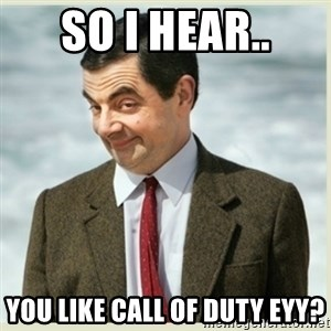 MR bean - so i hear.. you like call of duty eyy?