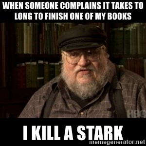 George Martin kills a Stark - When someone complains it takes to long to finish one of my books i kill a stark