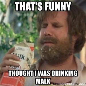Milk was a bad choice - that's funny thought i was drinking malk