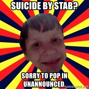 Suicide By stab - SUICIDE BY STAB? SORRY TO POP IN UNANNOUNCED.