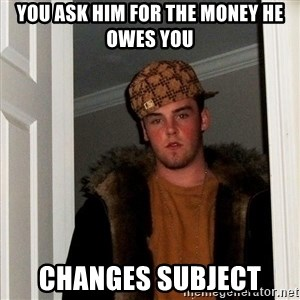 Scumbag Steve - You ask him for the money he owes you changes subject