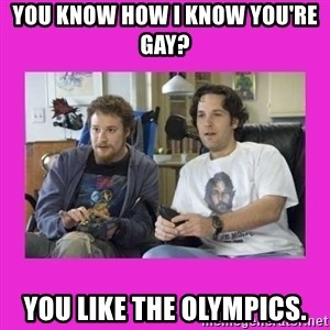 You wanna know how I know you're gay? - You know how I know you're gay? You like the Olympics.
