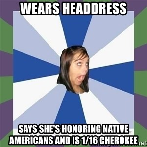 Annoying FB girl - Wears headdress says she's honoring native americans and is 1/16 cherokee