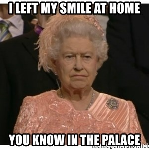 Unimpressed Queen - I left my smile at home You know in the palace