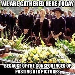 funeral1 - we are gathered here today because of the consequences of posting her pictures
