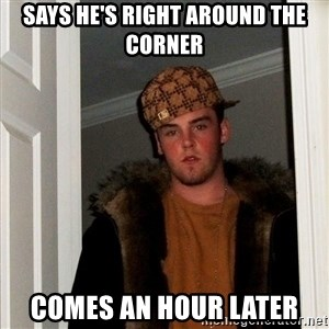Scumbag Steve - Says he's right around the corner comes an hour later