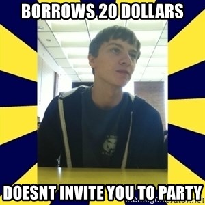 Backstabbing Billy - borrows 20 dollars doesnt invite you to party