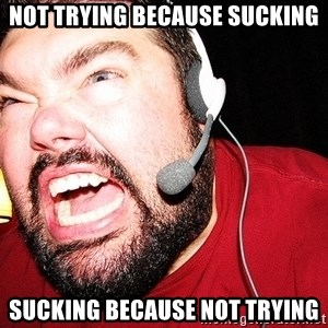 Angry Gamer - not trying because sucking sucking because not trying