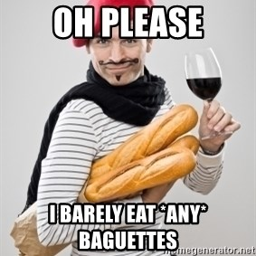 frenchy - oh please i barely eat *any* baguettes
