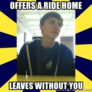 Backstabbing Billy - offers a ride home leaves without you
