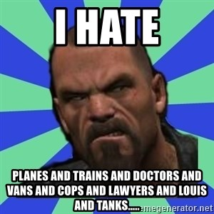 Hates Everything Francis - I HATE Planes and trains and doctors and vans and cops and lawyers and louis and tanks.....