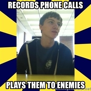 Backstabbing Billy - records phone calls plays them to enemies