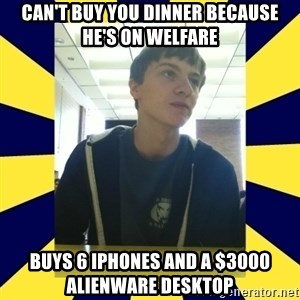 Backstabbing Billy - can't buy you dinner because he's on welfare buys 6 iphones and a $3000 alienware desktop