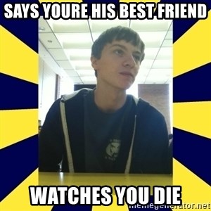 Backstabbing Billy - says youre his best friend watches you die