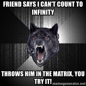 Insanity Wolf - friend says I can't count to INFINITY  throws him in the matrix, you try it!