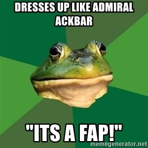 "Foul Bachelor Frog - dresses up like admiral ackbar ""Its a fap!"""