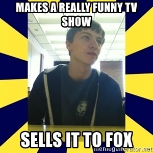 Backstabbing Billy - makes a really funny tv show sells it to fox