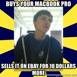 Backstabbing Billy - buys your macbook pro sells it on ebay for 10 dollars more