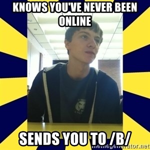 Backstabbing Billy - knows you've never been online sends you to /b/