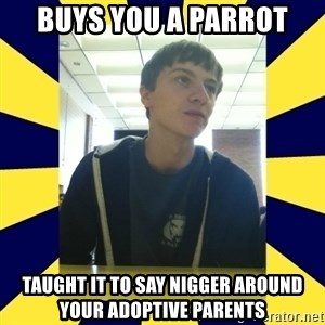 Backstabbing Billy - buys you a parrot taught it to say nigger around your adoptive parents