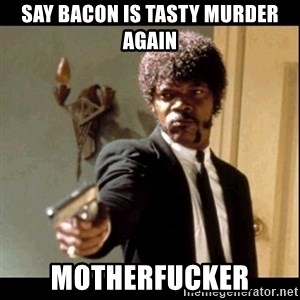 Say It Again, Motherfucker! - Say bacon is tasty murder again Motherfucker