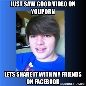 Dumb Dan  - Just saw good video on youporn lets share it with my friends on facebook
