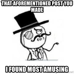Feel Like A Sir - that AFOREMENTIONED post you made I found most amusing