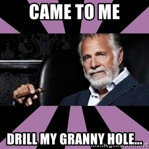 The Most Interesting Man - came to me drill my granny hole...