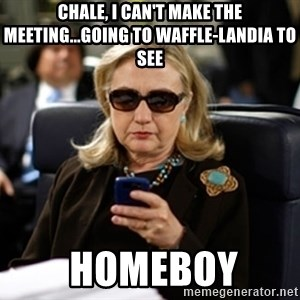 Hillary Text - Chale, I can't make the meeting...going to waffle-landia to see  homeboy