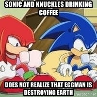 sonic - sONIC AND kNUCKLES DRINKING COFFEE does nOt realize that eggman is Destroying earth