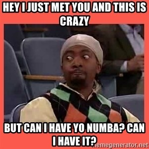 Can I have your number? - HEY I JUST MET YOU AND THIS IS CRAZY BUT CAN I HAVE YO NUMBA? CAN I HAVE IT?