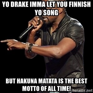 Kanye West - Yo drake imma let you finnish yo song but hakuna Matata is the best motto of all time!