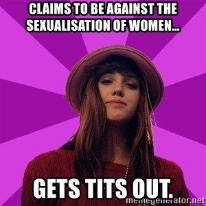 Feministka - claims to be against the sexualisation of women... Gets tits out.