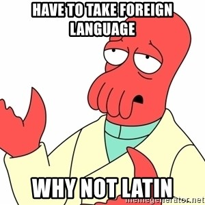 Why not zoidberg? - Have to take foreign language why not latin