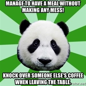 Dyspraxic Panda - mANAGE TO HAVE A MEAL WITHOUT MAKING ANY MESS! kNOCK OVER SOMEONE ELSE'S COFFEE WHEN LEAVING THE TABLE.