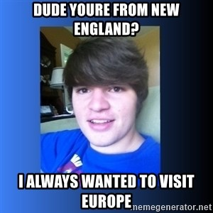 Dumb Dan  - dude youre from New england? i always wanted to visit europe