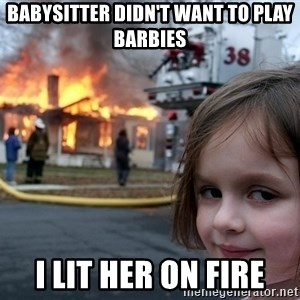 Disaster Girl - Babysitter Didn't want to play barbies I lit her on fire