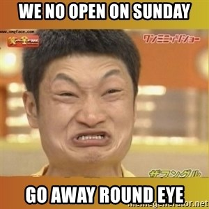 Angry Asian - We NO open on sunday go away round eye