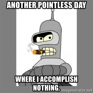Futurama - Bender Bending Rodriguez - another pointless day where i accomplish nothing.