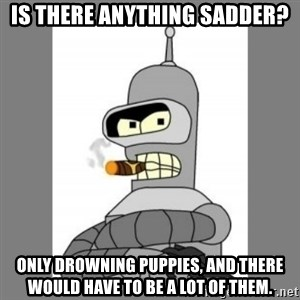 Futurama - Bender Bending Rodriguez - is there anything sadder? only drowning puppies, and there would have to be a lot of them.