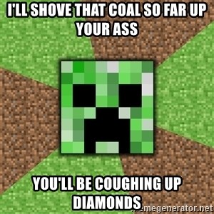 Minecraft Creeper - i'll shove that coal so far up your ass you'll be coughing up diamonds