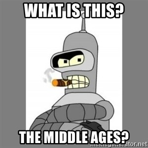 Futurama - Bender Bending Rodriguez - what is this? the middle ages?